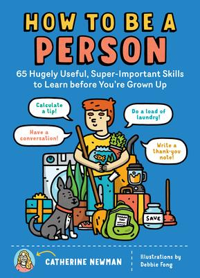 How to Be a Person: 65 Hugely Useful, Super-Important Skills to Learn Before You''re Grown Up