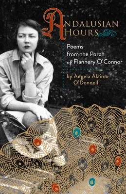 Andalusian Hours: Poems from the Porch of Flannery O''Connor
