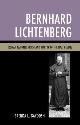 Bernhard Lichtenberg: Roman Catholic Priest and Martyr of the Nazi Regime