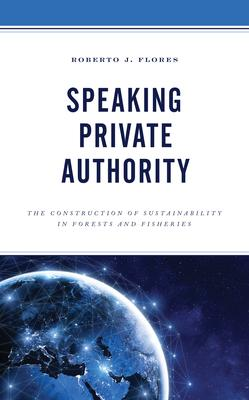 Speaking Private Authority: The Construction of Sustainability in Forests and Fisheries
