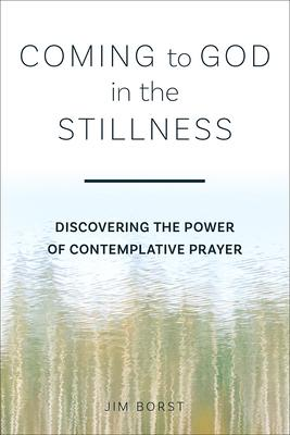 Coming to God in the Stillness: Discovering the Power of Contemplative Prayer