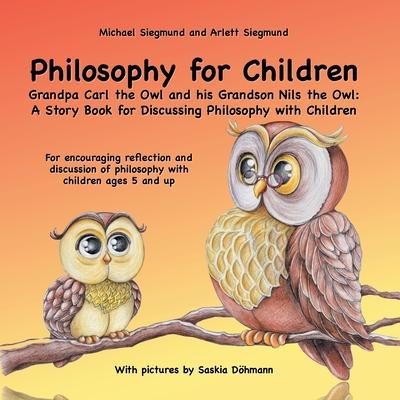 Philosophy for Children. Grandpa Carl the Owl and his Grandson Nils the Owl: A Story Book for Discussing Philosophy with Children: For encouraging ref