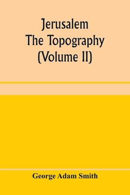 Jerusalem: the topography, economics and history from the earliest times to A.D. 70 (Volume II)
