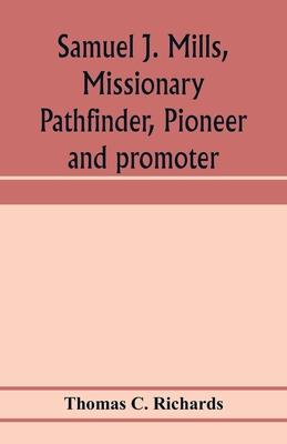 Samuel J. Mills, missionary pathfinder, pioneer and promoter