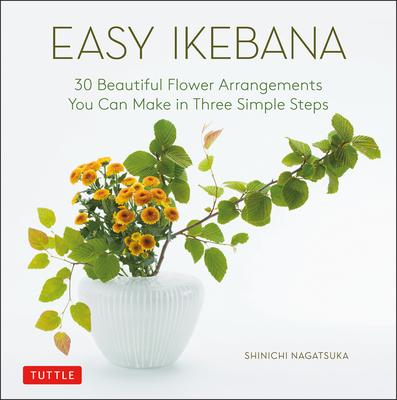 Easy Ikebana: 30 Beautiful Flower Arrangements You Can Make in Three Simple Steps