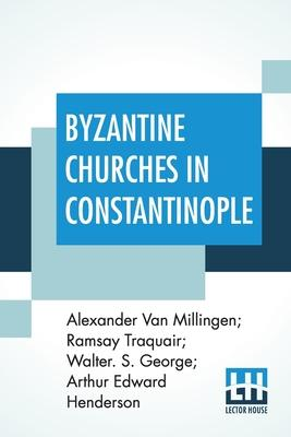 Byzantine Churches In Constantinople: History And Architecture By Alexander Van Millingen; Ramsay Traquair; Walter. S. George; Arthur Edward Henderson