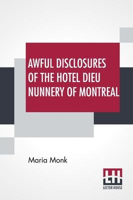 Awful Disclosures Of The Hotel Dieu Nunnery Of Montreal: Containing, Also, Many Incidents Never Before Published.