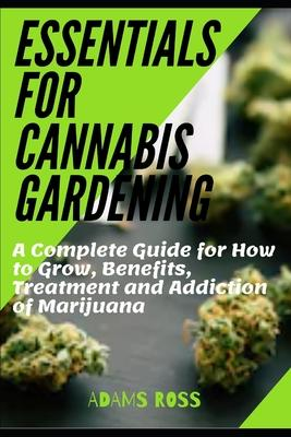 Essentials for Cannabis Gardening: A Complete Guide for How to Grow, Benefits, Treatment and Addiction of Marijuana
