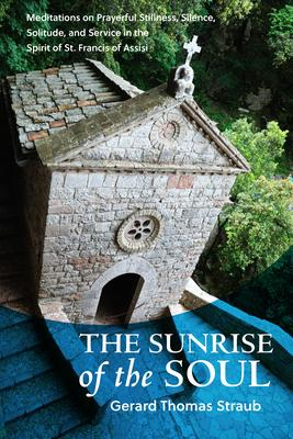 The Sunrise of the Soul: Meditations on Prayerful Stillness, Silence, Solitude, and Service in the Spirit of St. Francis of Assisi