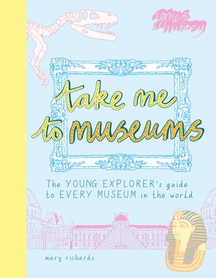 Take Me to Museums: The Young Explorer''s Guide to Every Museum in the World