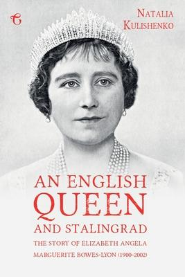An English Queen and Stalingrad: The Story of Elizabeth Angela Marguerite Bowes-Lyon (1900-2002)