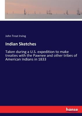 Indian Sketches: Taken during a U.S. expedition to make treaties with the Pawnee and other tribes of American Indians in 1833