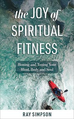 The Joy of Spiritual Fitness: Honing and Toning Your Mind, Body and Soul
