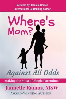 Where''s Mom?: Against All Odds Making The Most of Single Parenthood