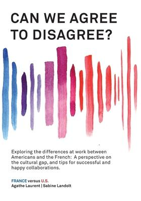 Can We Agree to Disagree?: Exploring the differences at work between Americans and the French: A cross-cultural perspective on the gap between th