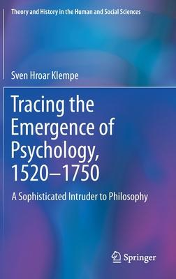 Tracing the Emergence of Psychology, 1520-1750: A Sophisticated Intruder to Philosophy
