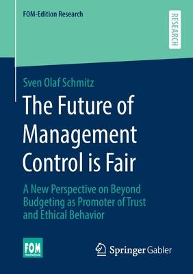 The Future of Management Control Is Fair: A New Perspective on Beyond Budgeting as Promoter of Trust and Ethical Behavior