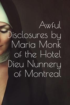 Awful Disclosures by Maria Monk, of the Hotel Dieu Nunnery of Montreal: also, Many Incidents Never Before Published
