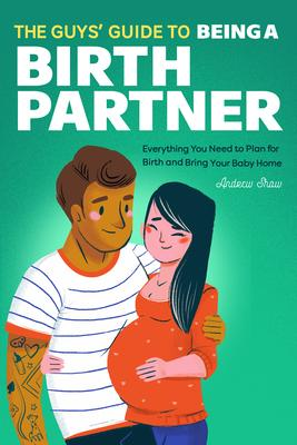 The Guys'' Guide to Being a Birth Partner: Everything You Need to Plan for Birth and Bring Your Baby Home