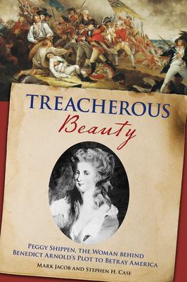 Treacherous Beauty: Peggy Shippen, the Woman Behind Benedict Arnold''s Plot to Betray America