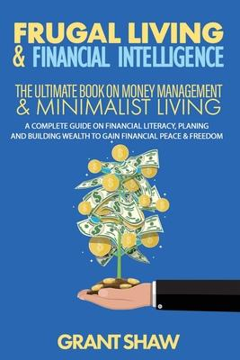 Frugal Living & Financial Intelligence: The Ultimate Book on Money Management & Minimalist Living: A Complete Guide on Financial Literacy, Planing and