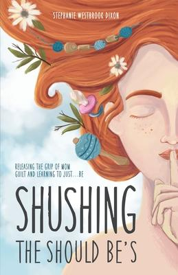Shushing the Should Be''s: Releasing the Grip of Mom Guilt and Learning to Just... Be!
