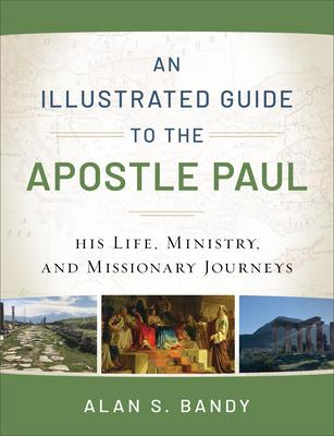 An Illustrated Guide to the Apostle Paul: His Life, Ministry, and Missionary Journeys