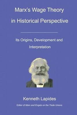 Marx''s Wage Theory in Historical Perspective: Its Origins, Development and Interpretation