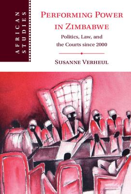 Performing Power in Zimbabwe: Politics, Law, and the Courts Since 2000