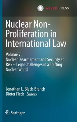 Nuclear Non-Proliferation in International Law - Volume VI: Nuclear Disarmament and Security at Risk - Legal Challenges in a Shifting Nuclear World
