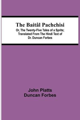 The Baitâl Pachchisi; Or, The Twenty-Five Tales of a Sprite; Translated From The Hindi Text of Dr. Duncan Forbes